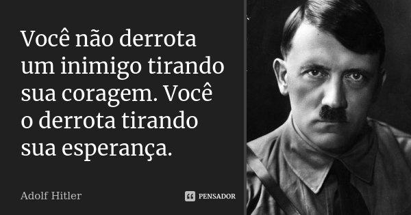 Você não derrota um inimigo tirando sua coragem. Você o derrota tirando sua esperança.... Frase de Adolf Hitler.