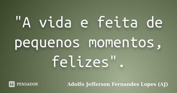 """A vida e feita de pequenos momentos, felizes"".... Frase de Adolfo Jefferson Fernandes Lopes (AJ)."