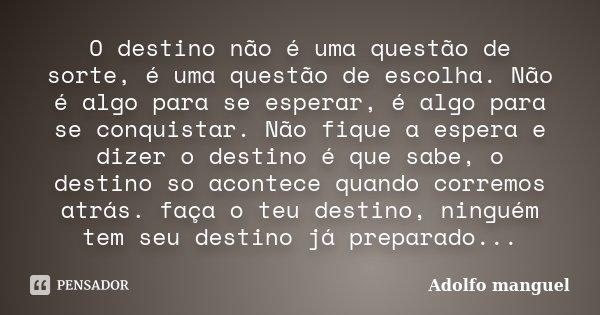 O destino não é uma questão de sorte, é uma questão de escolha. Não é algo para se esperar, é algo para se conquistar. Não fique a espera e dizer o destino é qu... Frase de Adolfo Manguel.