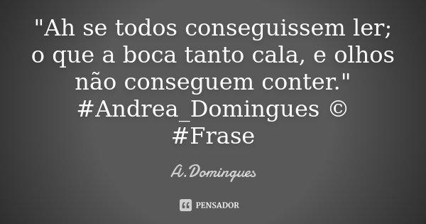 """""""Ah se todos conseguissem ler; o que a boca tanto cala, e olhos não conseguem conter."""" #Andrea_Domingues © #Frase... Frase de A.Domingues."""