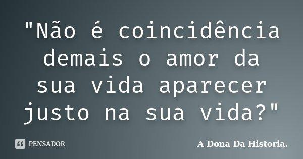 """""""Não é coincidência demais o amor da sua vida aparecer justo na sua vida?""""... Frase de A Dona da História."""