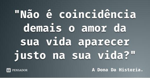 """""""Não é coincidência demais o amor da sua vida aparecer justo na sua vida?""""... Frase de A Dona Da Historia.."""