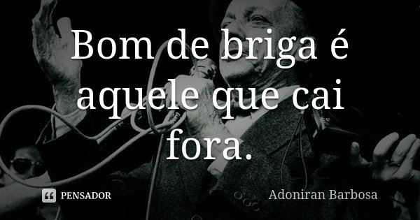 Bom de briga é aquele que cai fora.... Frase de Adoniran Barbosa.