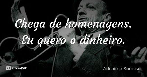 Chega de homenagens. Eu quero o dinheiro.... Frase de Adoniran Barbosa.