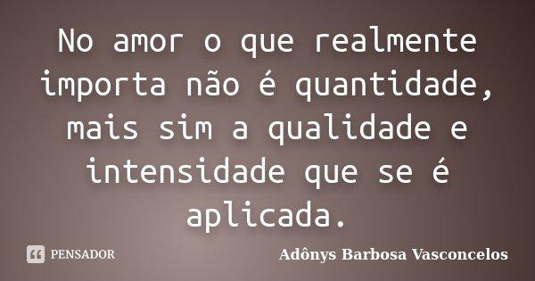 No amor o que realmente importa não é quantidade, mais sim a qualidade e intensidade que se é aplicada.... Frase de Adônys Barbosa Vasconcelos.