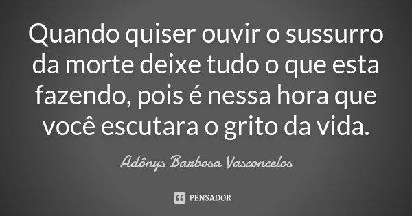 Quando quiser ouvir o sussurro da morte deixe tudo o que esta fazendo, pois é nessa hora que você escutara o grito da vida.... Frase de Adônys Barbosa Vasconcelos.