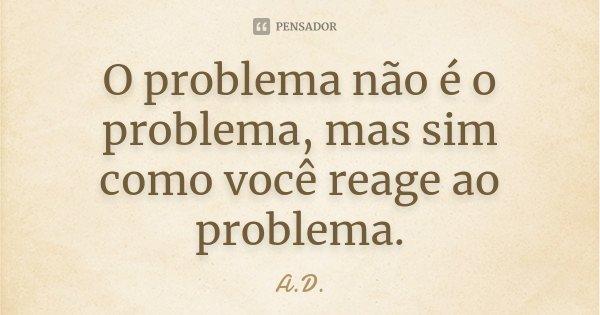O problema não é o problema, mas sim como você reage ao problema.... Frase de a.d..