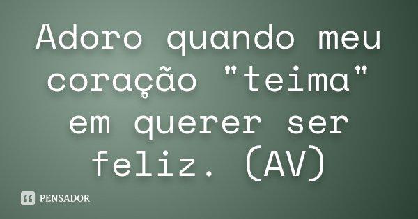"""Adoro quando meu coração """"teima"""" em querer ser feliz. (AV)... Frase de desconhecido."""