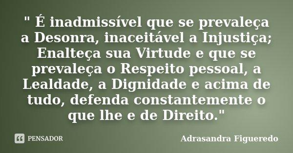 """"""" É inadmissível que se prevaleça a Desonra, inaceitável a Injustiça; Enalteça sua Virtude e que se prevaleça o Respeito pessoal, a Lealdade, a Dignidade e... Frase de (Adrasandra Figueredo)."""