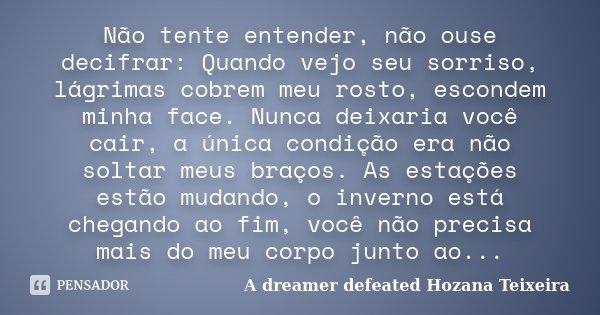 Não tente entender, não ouse decifrar: Quando vejo seu sorriso, lágrimas cobrem meu rosto, escondem minha face. Nunca deixaria você cair, a única condição era n... Frase de A dreamer defeated - Hozana Teixeira.