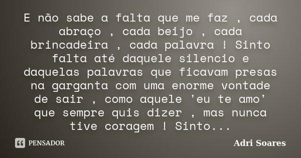E não sabe a falta que me faz , cada abraço , cada beijo , cada brincadeira , cada palavra ! Sinto falta até daquele silencio e daquelas palavras que ficavam pr... Frase de Adri Soares.
