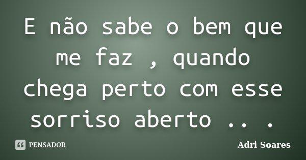 E não sabe o bem que me faz , quando chega perto com esse sorriso aberto .. .... Frase de Adri Soares.