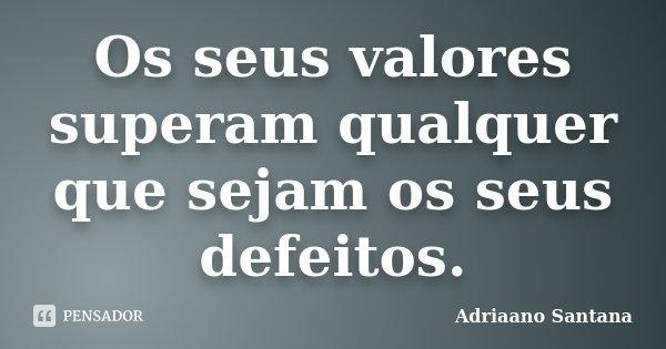 Os seus valores superam qualquer que sejam os seus defeitos.... Frase de Adriaano Santana.