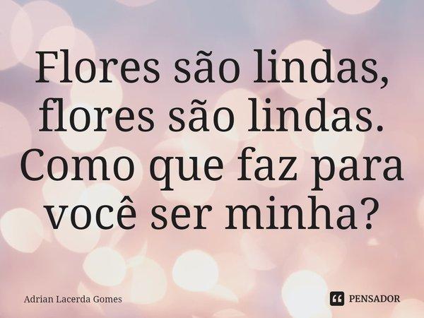 Flores são lindas, flores são lindas. Como que faz para você ser minha?... Frase de Adrian Lacerda Gomes.
