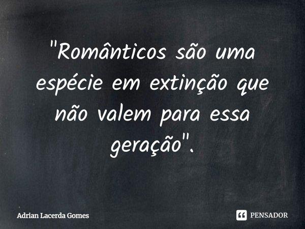 """""""Românticos são uma espécie em extinção que não valem para essa geração"""".... Frase de Adrian Lacerda Gomes."""