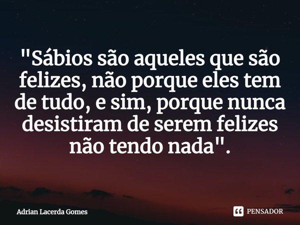 """""""Sábios são aqueles que são felizes, não porque eles tem de tudo, e sim, porque nunca desistiram de serem felizes não tendo nada"""".... Frase de Adrian Lacerda Gomes."""