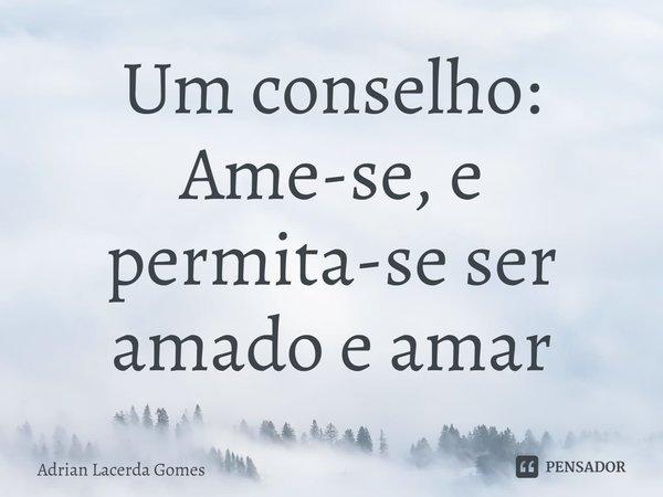 Um conselho: Ame-se, e permita-se ser amado e amar... Frase de Adrian Lacerda Gomes.