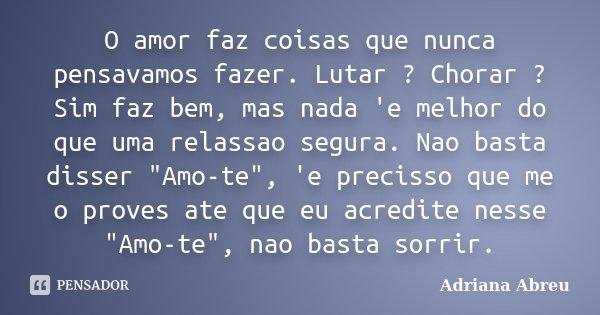 """O amor faz coisas que nunca pensavamos fazer. Lutar ? Chorar ? Sim faz bem, mas nada 'e melhor do que uma relassao segura. Nao basta disser """"Amo-te"""", ... Frase de Adriana Abreu."""