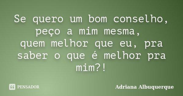 Se quero um bom conselho, peço a mim mesma, quem melhor que eu, pra saber o que é melhor pra mim?!... Frase de Adriana Albuquerque.