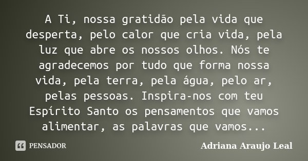 A Ti, Nossa Gratidão Pela Vida Que... Adriana Araujo Leal