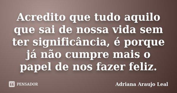 Acredito que tudo aquilo que sai de nossa vida sem ter significância, é porque já não cumpre mais o papel de nos fazer feliz.... Frase de Adriana Araujo Leal.