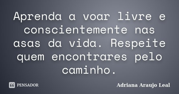 Aprenda a voar livre e conscientemente nas asas da vida. Respeite quem encontrares pelo caminho.... Frase de Adriana Araujo Leal.