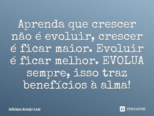 Aprenda que crescer não é evoluir, crescer é ficar maior. Evoluir é ficar melhor. EVOLUA sempre, isso traz benefícios à alma!... Frase de Adriana Araujo Leal.