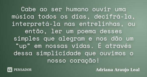 """Cabe ao ser humano ouvir uma música todos os dias, decifrá-la, interpretá-la nas entrelinhas, ou então, ler um poema desses simples que alegram e nos dão um """"up... Frase de Adriana Araujo Leal."""