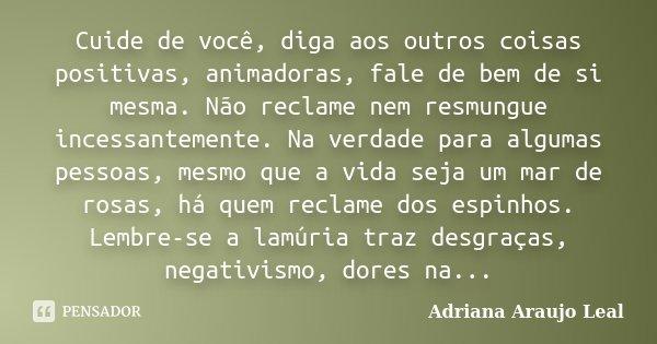 Cuide de você, diga aos outros coisas positivas, animadoras, fale de bem de si mesma. Não reclame nem resmungue incessantemente. Na verdade para algumas pessoas... Frase de Adriana Araujo Leal.