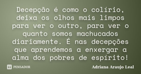 Decepção é como o colírio, deixa os olhos mais limpos para ver o outro, para ver o quanto somos machucados diariamente. É nas decepções que aprendemos a enxerga... Frase de Adriana Araujo Leal.