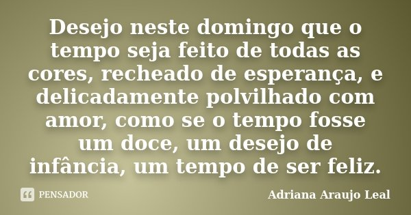 Desejo neste domingo que o tempo seja feito de todas as cores, recheado de esperança, e delicadamente polvilhado com amor, como se o tempo fosse um doce, um des... Frase de Adriana Araujo leal.