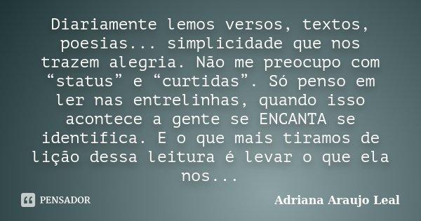 """Diariamente lemos versos, textos, poesias... simplicidade que nos trazem alegria. Não me preocupo com """"status"""" e """"curtidas"""". Só penso em ler nas entrelinhas, qu... Frase de Adriana Araujo Leal."""