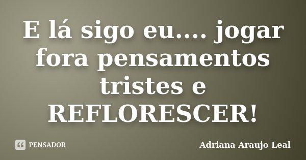E lá sigo eu.... jogar fora pensamentos tristes e REFLORESCER!... Frase de Adriana Araujo Leal.