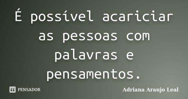 É possível acariciar as pessoas com palavras e pensamentos.... Frase de Adriana Araujo Leal.