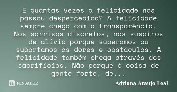 E quantas vezes a felicidade nos passou despercebida? A felicidade sempre chega com a transparência. Nos sorrisos discretos, nos suspiros de alívio porque super... Frase de Adriana Araujo leal.