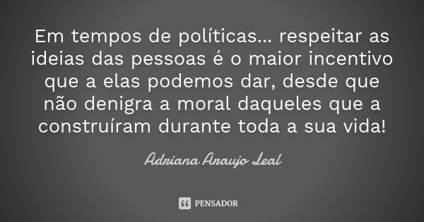 Em tempos de políticas... respeitar as ideias das pessoas é o maior incentivo que a elas podemos dar, desde que não denigra a moral daqueles que a construíram d... Frase de Adriana Araujo Leal.