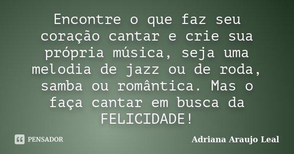Encontre o que faz seu coração cantar e crie sua própria música, seja uma melodia de jazz ou de roda, samba ou romântica. Mas o faça cantar em busca da FELICIDA... Frase de Adriana Araujo Leal.