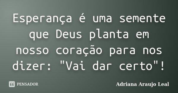 """Esperança é uma semente que Deus planta em nosso coração para nos dizer: """"Vai dar certo""""!... Frase de Adriana Araujo leal."""