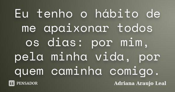 Eu tenho o hábito de me apaixonar todos os dias: por mim, pela minha vida, por quem caminha comigo.... Frase de Adriana Araujo leal.