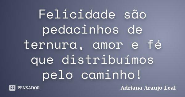 Felicidade são pedacinhos de ternura, amor e fé que distribuímos pelo caminho!... Frase de Adriana Araujo leal.