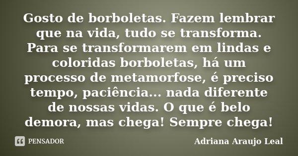 Gosto de borboletas. Fazem lembrar que na vida, tudo se transforma. Para se transformarem em lindas e coloridas borboletas, há um processo de metamorfose, é pre... Frase de Adriana Araujo Leal.