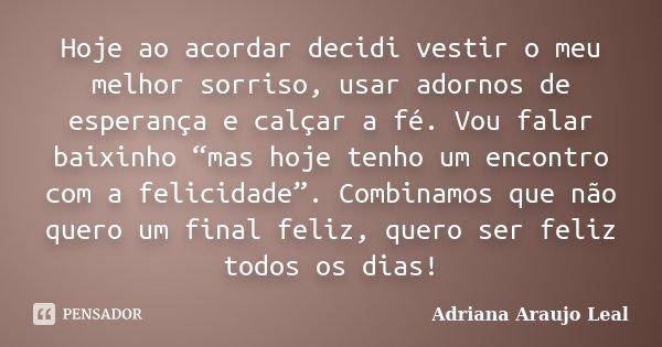 """Hoje ao acordar decidi vestir o meu melhor sorriso, usar adornos de esperança e calçar a fé. Vou falar baixinho """"mas hoje tenho um encontro com a felicidade"""". C... Frase de Adriana Araujo Leal."""