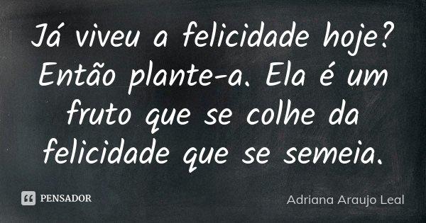 Já viveu a felicidade hoje? Então plante-a. Ela é um fruto que se colhe da felicidade que se semeia.... Frase de Adriana Araujo Leal.