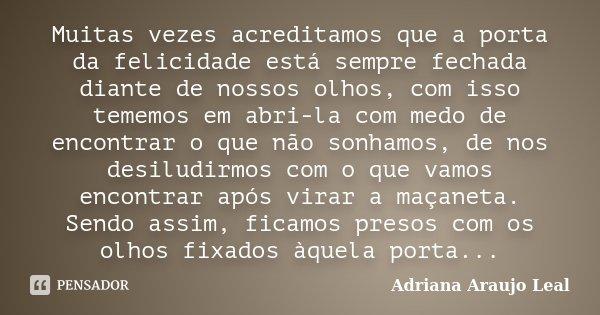 Muitas vezes acreditamos que a porta da felicidade está sempre fechada diante de nossos olhos, com isso tememos em abri-la com medo de encontrar o que não sonha... Frase de Adriana Araujo Leal.