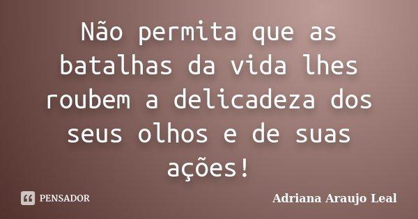 Não permita que as batalhas da vida lhes roubem a delicadeza dos seus olhos e de suas ações!... Frase de Adriana Araujo leal.