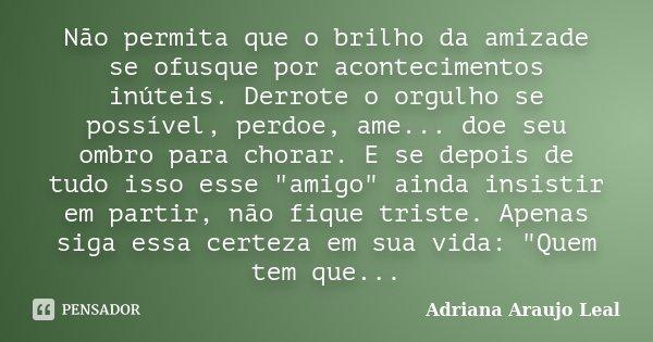 Não permita que o brilho da amizade se ofusque por acontecimentos inúteis. Derrote o orgulho se possível, perdoe, ame... doe seu ombro para chorar. E se depois ... Frase de Adriana Araujo Leal.