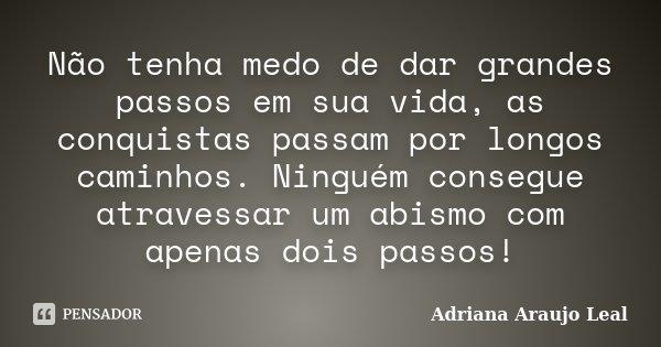 Não tenha medo de dar grandes passos em sua vida, as conquistas passam por longos caminhos. Ninguém consegue atravessar um abismo com apenas dois passos!... Frase de Adriana Araujo Leal.