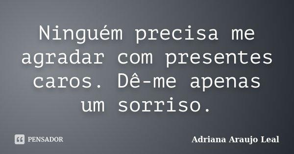 Ninguém precisa me agradar com presentes caros. Dê-me apenas um sorriso.... Frase de Adriana Araujo Leal.