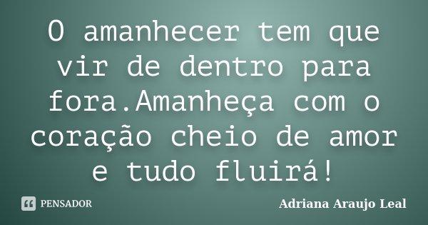 O amanhecer tem que vir de dentro para fora.Amanheça com o coração cheio de amor e tudo fluirá!... Frase de Adriana Araujo Leal.