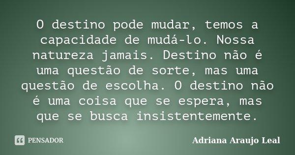 O destino pode mudar, temos a capacidade de mudá-lo. Nossa natureza jamais. Destino não é uma questão de sorte, mas uma questão de escolha. O destino não é uma ... Frase de Adriana Araujo Leal.